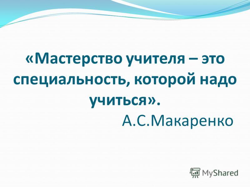 «Мастерство учителя – это специальность, которой надо учиться». А.С.Макаренко