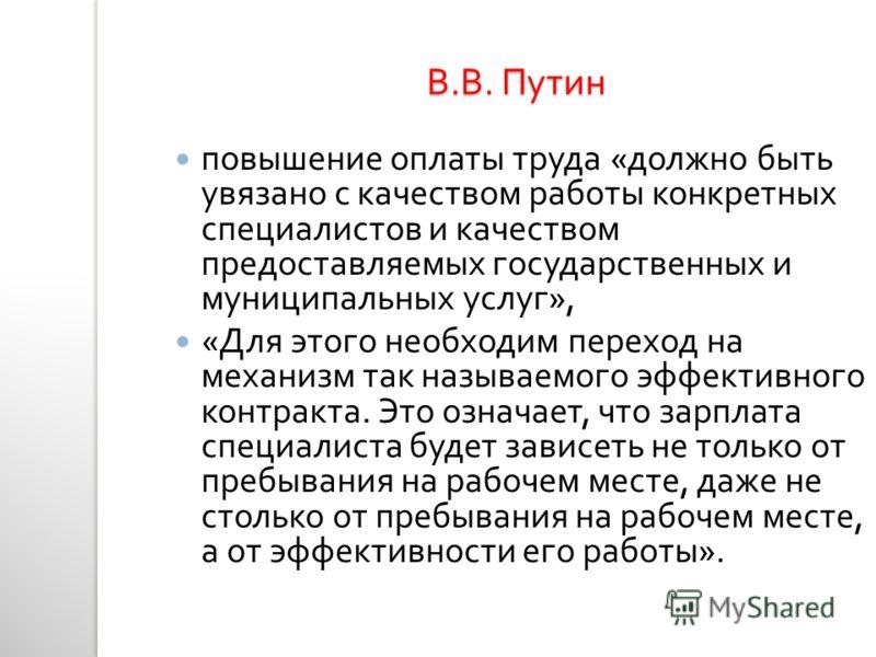 В. В. Путин повышение оплаты труда « должно быть увязано с качеством работы конкретных специалистов и качеством предоставляемых государственных и муниципальных услуг », « Для этого необходим переход на механизм так называемого эффективного контракта.
