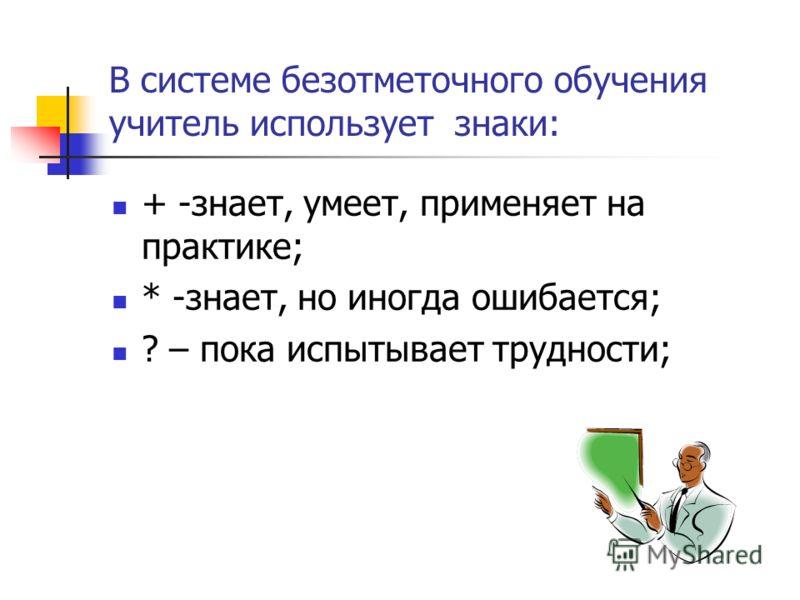 В системе безотметочного обучения учитель использует знаки: + -знает, умеет, применяет на практике; * -знает, но иногда ошибается; ? – пока испытывает трудности;