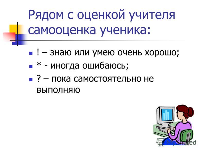 Рядом с оценкой учителя самооценка ученика: ! – знаю или умею очень хорошо; * - иногда ошибаюсь; ? – пока самостоятельно не выполняю