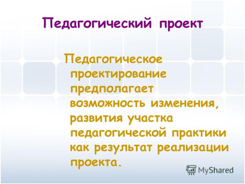 Педагогический проект Педагогическое проектирование предполагает возможность изменения, развития участка педагогической практики как результат реализации проекта.