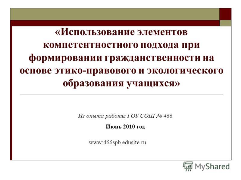 «Использование элементов компетентностного подхода при формировании гражданственности на основе этико-правового и экологического образования учащихся» Из опыта работы ГОУ СОШ 466 Июнь 2010 год www:466spb.edusite.ru