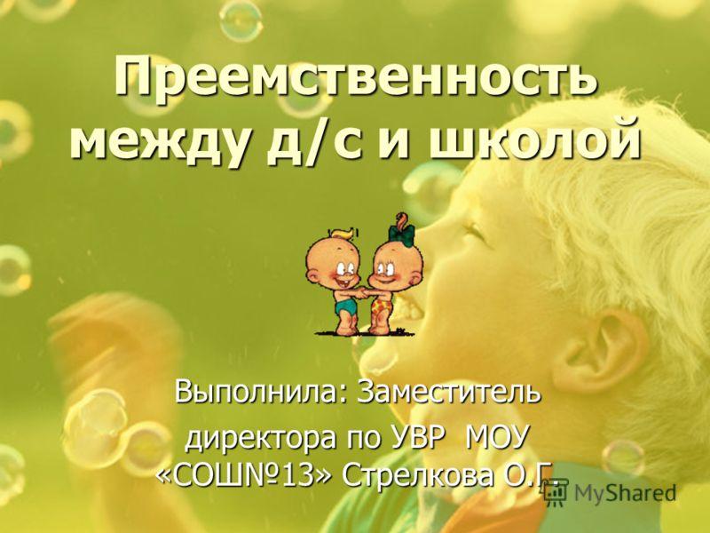 Преемственность между д/с и школой Выполнила: Заместитель директора по УВР МОУ «СОШ13» Стрелкова О.Г.