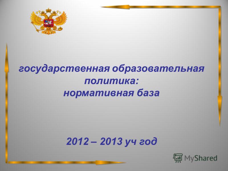 государственная образовательная политика: нормативная база 2012 – 2013 уч год