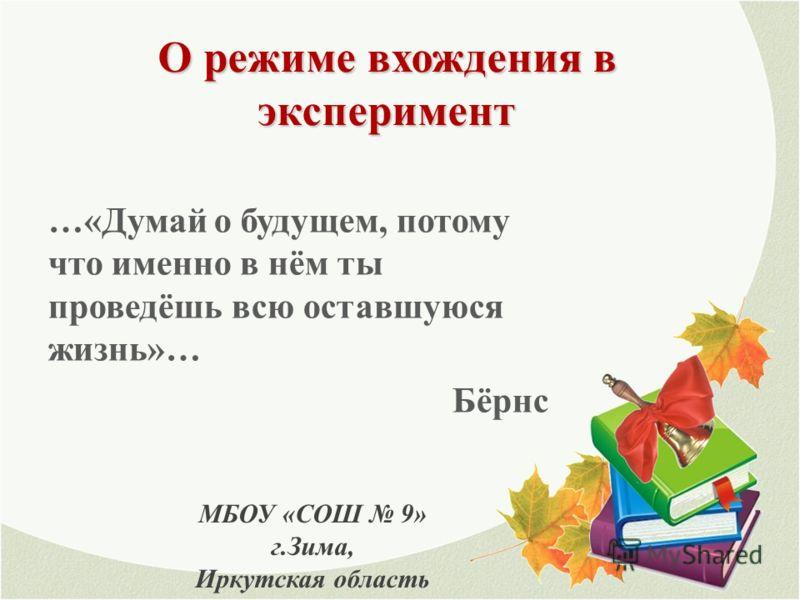 О режиме вхождения в эксперимент МБОУ «СОШ 9» г.Зима, Иркутская область …«Думай о будущем, потому что именно в нём ты проведёшь всю оставшуюся жизнь»… Бёрнс
