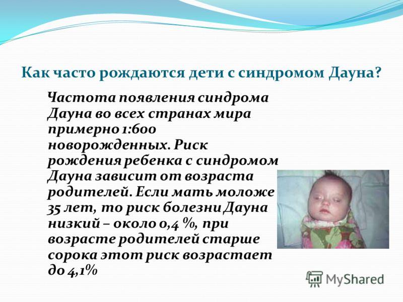 Как часто рождаются дети с синдромом Дауна? Частота появления синдрома Дауна во всех странах мира примерно 1:600 новорожденных. Риск рождения ребенка с синдромом Дауна зависит от возраста родителей. Если мать моложе 35 лет, то риск болезни Дауна низк