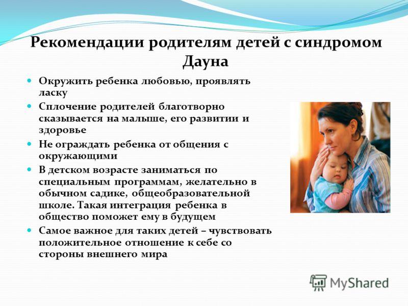 Рекомендации родителям детей с синдромом Дауна Окружить ребенка любовью, проявлять ласку Сплочение родителей благотворно сказывается на малыше, его развитии и здоровье Не ограждать ребенка от общения с окружающими В детском возрасте заниматься по спе