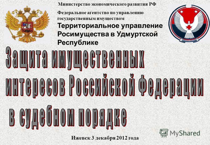 Федеральное агентство по управлению государственным имуществом Территориальное управление Росимущества в Удмуртской Республике Ижевск 3 декабря 2012 года Министерство экономического развития РФ