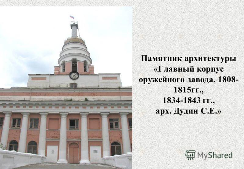 Памятник архитектуры «Главный корпус оружейного завода, 1808- 1815гг., 1834-1843 гг., арх. Дудин С.Е.»