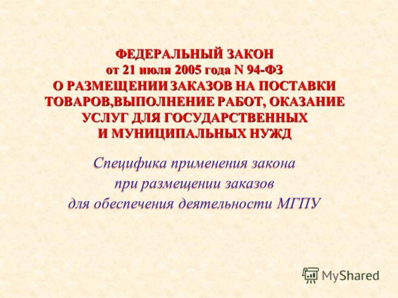 ФЕДЕРАЛЬНЫЙ ЗАКОН от 21 июля 2005 года N 94-ФЗ О РАЗМЕЩЕНИИ ЗАКАЗОВ НА ПОСТАВКИ ТОВАРОВ,ВЫПОЛНЕНИЕ РАБОТ, ОКАЗАНИЕ УСЛУГ ДЛЯ ГОСУДАРСТВЕННЫХ И МУНИЦИПАЛЬНЫХ НУЖД Специфика применения закона при размещении заказов для обеспечения деятельности МГПУ Спе