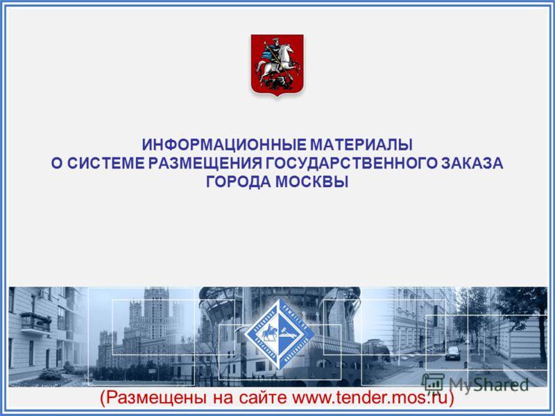ИНФОРМАЦИОННЫЕ МАТЕРИАЛЫ О СИСТЕМЕ РАЗМЕЩЕНИЯ ГОСУДАРСТВЕННОГО ЗАКАЗА ГОРОДА МОСКВЫ (Размещены на сайте www.tender.mos.ru)