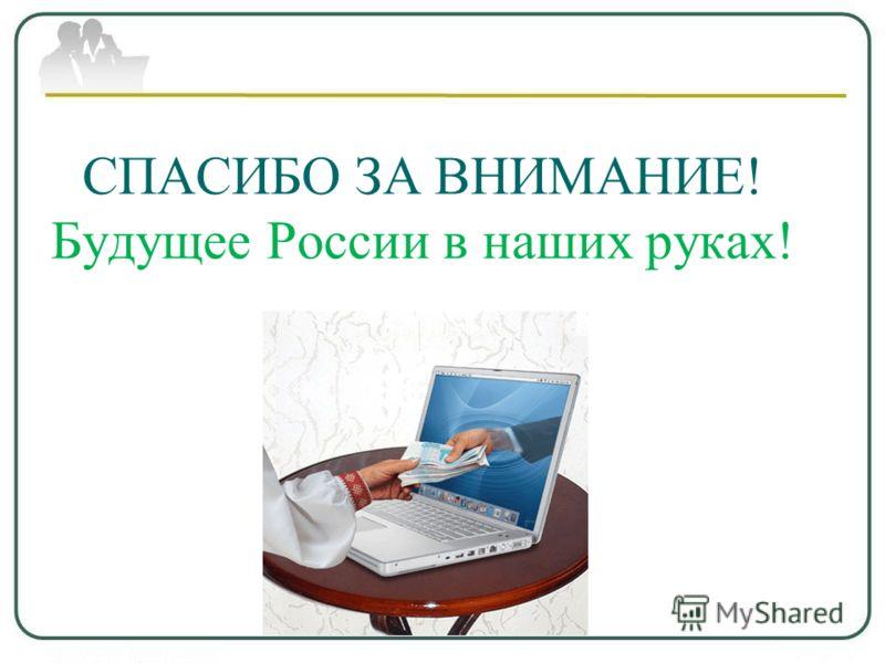 СПАСИБО ЗА ВНИМАНИЕ! Будущее России в наших руках!