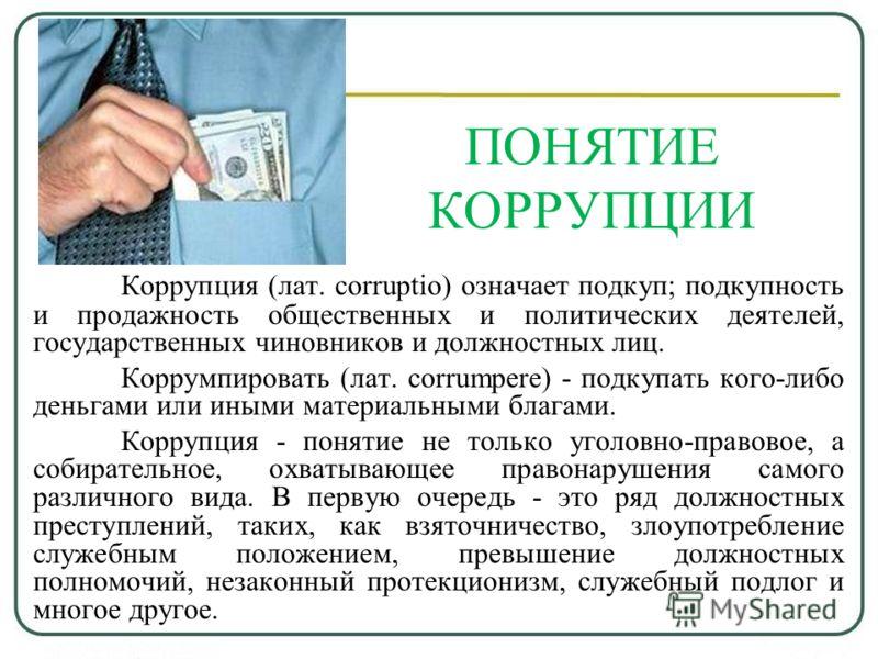 ПОНЯТИЕ КОРРУПЦИИ Коррупция (лат. corruptio) означает подкуп; подкупность и продажность общественных и политических деятелей, государственных чиновников и должностных лиц. Коррумпировать (лат. corrumpere) - подкупать кого-либо деньгами или иными мате