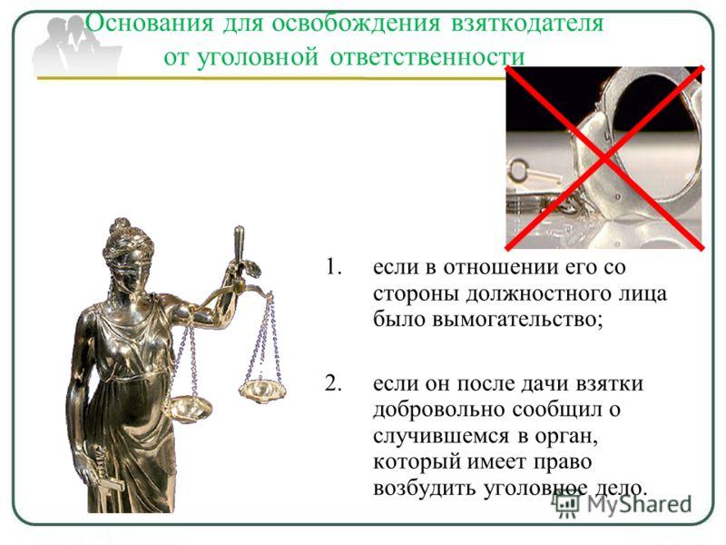 Основания для освобождения взяткодателя от уголовной ответственности 1.если в отношении его со стороны должностного лица было вымогательство; 2.если он после дачи взятки добровольно сообщил о случившемся в орган, который имеет право возбудить уголовн