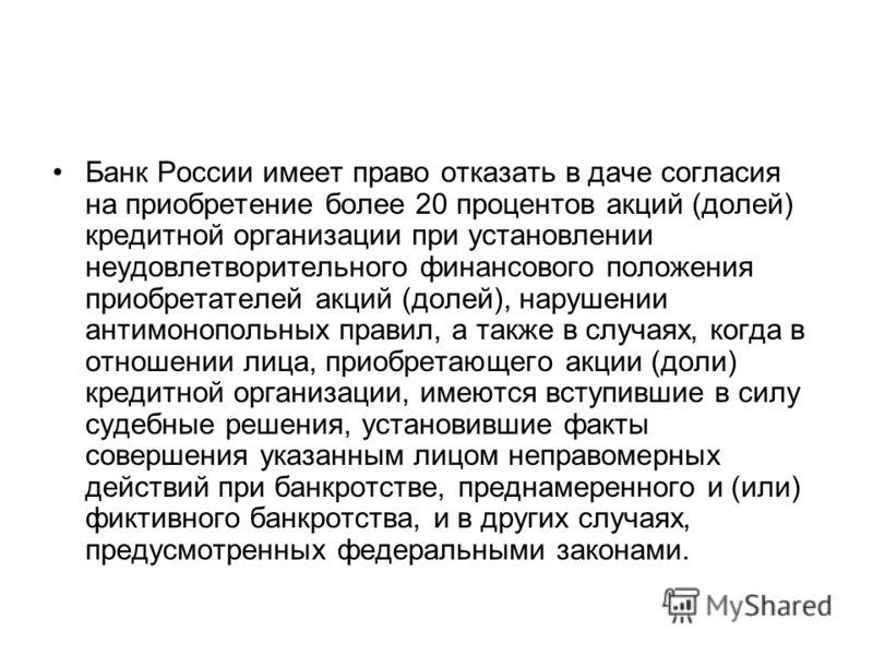 Банк России имеет право отказать в даче согласия на приобретение более 20 процентов акций (долей) кредитной организации при установлении неудовлетворительного финансового положения приобретателей акций (долей), нарушении антимонопольных правил, а так