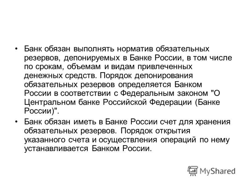 Банк обязан выполнять норматив обязательных резервов, депонируемых в Банке России, в том числе по срокам, объемам и видам привлеченных денежных средств. Порядок депонирования обязательных резервов определяется Банком России в соответствии с Федеральн