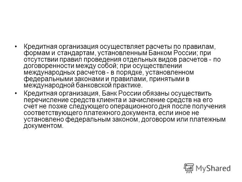 Кредитная организация осуществляет расчеты по правилам, формам и стандартам, установленным Банком России; при отсутствии правил проведения отдельных видов расчетов - по договоренности между собой; при осуществлении международных расчетов - в порядке,