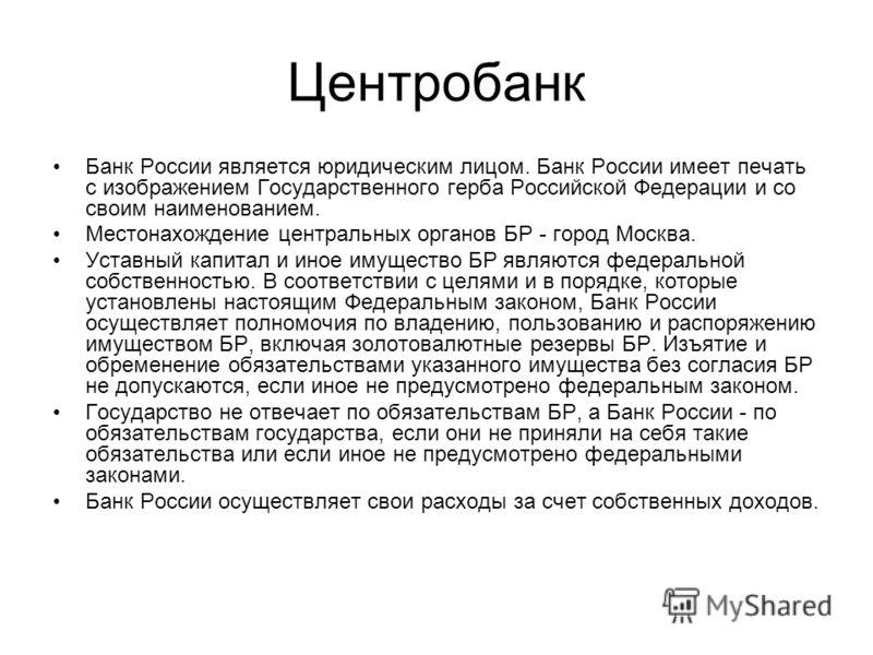 Центробанк Банк России является юридическим лицом. Банк России имеет печать с изображением Государственного герба Российской Федерации и со своим наименованием. Местонахождение центральных органов БР - город Москва. Уставный капитал и иное имущество