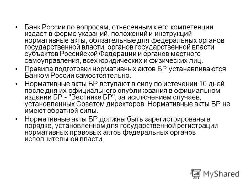 Банк России по вопросам, отнесенным к его компетенции издает в форме указаний, положений и инструкций нормативные акты, обязательные для федеральных органов государственной власти, органов государственной власти субъектов Российской Федерации и орган