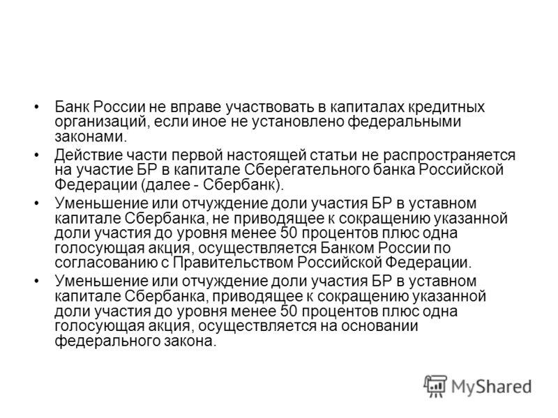 Банк России не вправе участвовать в капиталах кредитных организаций, если иное не установлено федеральными законами. Действие части первой настоящей статьи не распространяется на участие БР в капитале Сберегательного банка Российской Федерации (далее