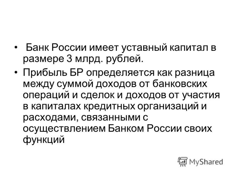 Банк России имеет уставный капитал в размере 3 млрд. рублей. Прибыль БР определяется как разница между суммой доходов от банковских операций и сделок и доходов от участия в капиталах кредитных организаций и расходами, связанными с осуществлением Банк