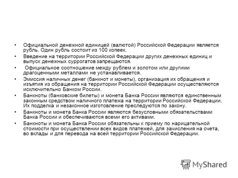 Официальной денежной единицей (валютой) Российской Федерации является рубль. Один рубль состоит из 100 копеек. Введение на территории Российской Федерации других денежных единиц и выпуск денежных суррогатов запрещаются. Официальное соотношение между