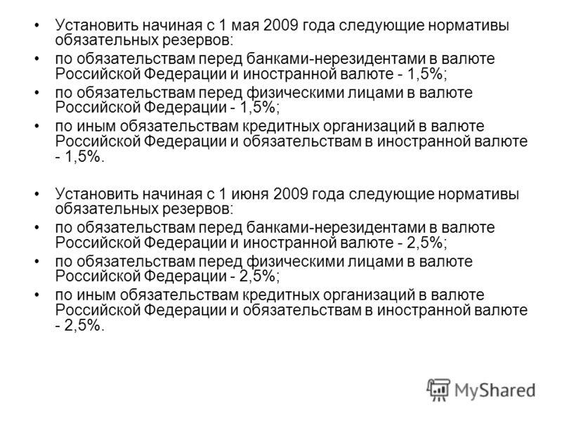 Установить начиная с 1 мая 2009 года следующие нормативы обязательных резервов: по обязательствам перед банками-нерезидентами в валюте Российской Федерации и иностранной валюте - 1,5%; по обязательствам перед физическими лицами в валюте Российской Фе