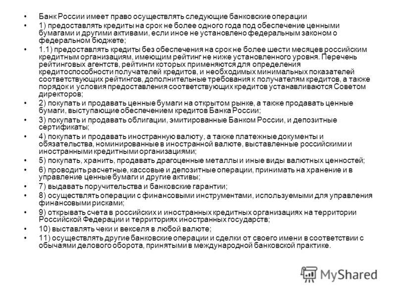 Банк России имеет право осуществлять следующие банковские операции 1) предоставлять кредиты на срок не более одного года под обеспечение ценными бумагами и другими активами, если иное не установлено федеральным законом о федеральном бюджете; 1.1) пре