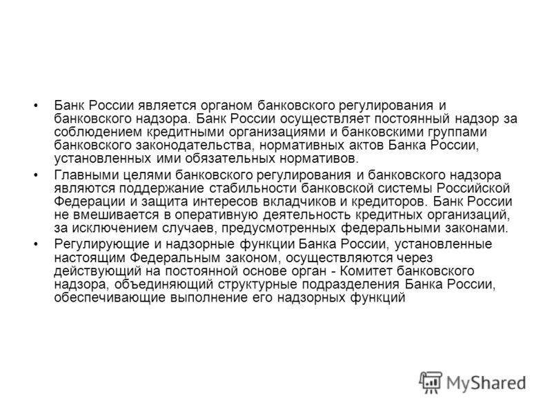 Банк России является органом банковского регулирования и банковского надзора. Банк России осуществляет постоянный надзор за соблюдением кредитными организациями и банковскими группами банковского законодательства, нормативных актов Банка России, уста