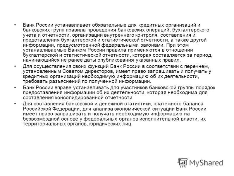 Банк России устанавливает обязательные для кредитных организаций и банковских групп правила проведения банковских операций, бухгалтерского учета и отчетности, организации внутреннего контроля, составления и представления бухгалтерской и статистическо
