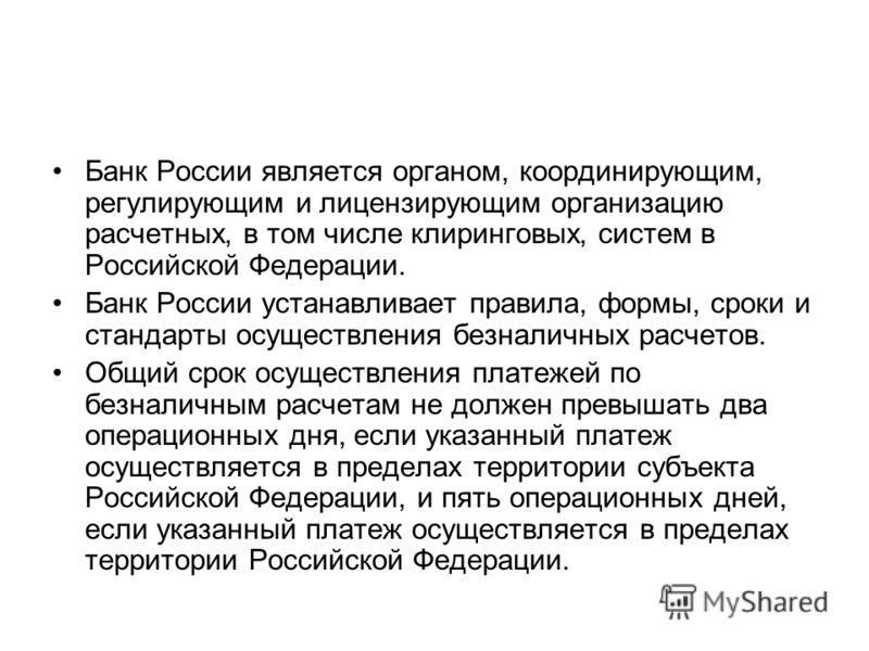 Банк России является органом, координирующим, регулирующим и лицензирующим организацию расчетных, в том числе клиринговых, систем в Российской Федерации. Банк России устанавливает правила, формы, сроки и стандарты осуществления безналичных расчетов.