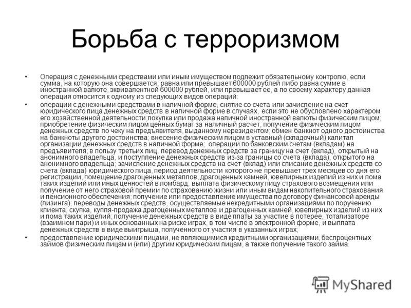 Борьба с терроризмом Операция с денежными средствами или иным имуществом подлежит обязательному контролю, если сумма, на которую она совершается, равна или превышает 600000 рублей либо равна сумме в иностранной валюте, эквивалентной 600000 рублей, ил