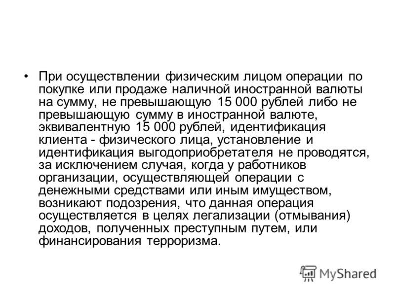 При осуществлении физическим лицом операции по покупке или продаже наличной иностранной валюты на сумму, не превышающую 15 000 рублей либо не превышающую сумму в иностранной валюте, эквивалентную 15 000 рублей, идентификация клиента - физического лиц
