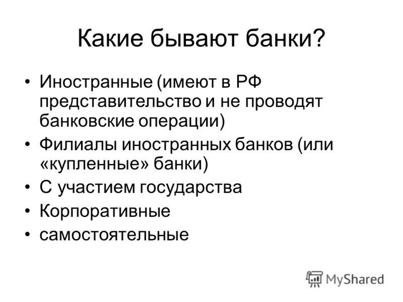 Какие бывают банки? Иностранные (имеют в РФ представительство и не проводят банковские операции) Филиалы иностранных банков (или «купленные» банки) С участием государства Корпоративные самостоятельные