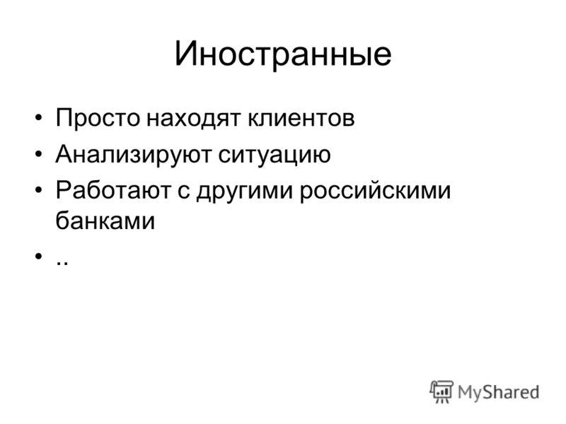 Иностранные Просто находят клиентов Анализируют ситуацию Работают с другими российскими банками..