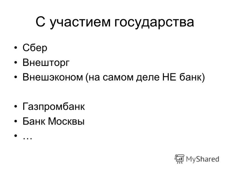 С участием государства Сбер Внешторг Внешэконом (на самом деле НЕ банк) Газпромбанк Банк Москвы …
