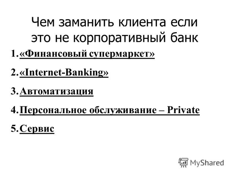 1.«Финансовый супермаркет» 2.«Internet-Banking» 3.Автоматизация 4.Персональное обслуживание – Private 5.Сервис Чем заманить клиента если это не корпоративный банк
