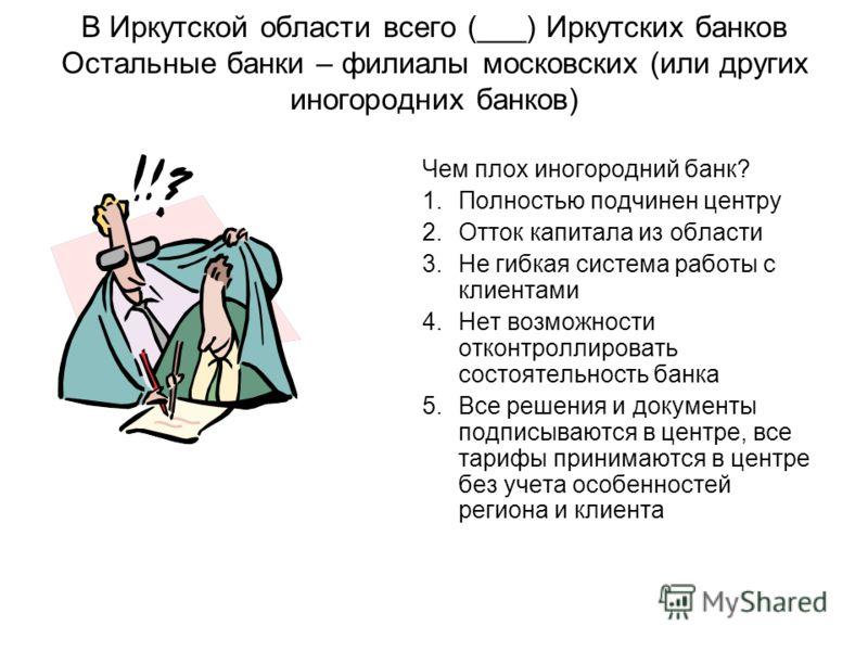В Иркутской области всего (___) Иркутских банков Остальные банки – филиалы московских (или других иногородних банков) Чем плох иногородний банк? 1.Полностью подчинен центру 2.Отток капитала из области 3.Не гибкая система работы с клиентами 4.Нет возм