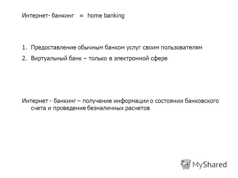 Интернет- банкинг = home banking 1.Предоставление обычным банком услуг своим пользователям 2.Виртуальный банк – только в электронной сфере Интернет - банкинг – получение информации о состоянии банковского счета и проведение безналичных расчетов