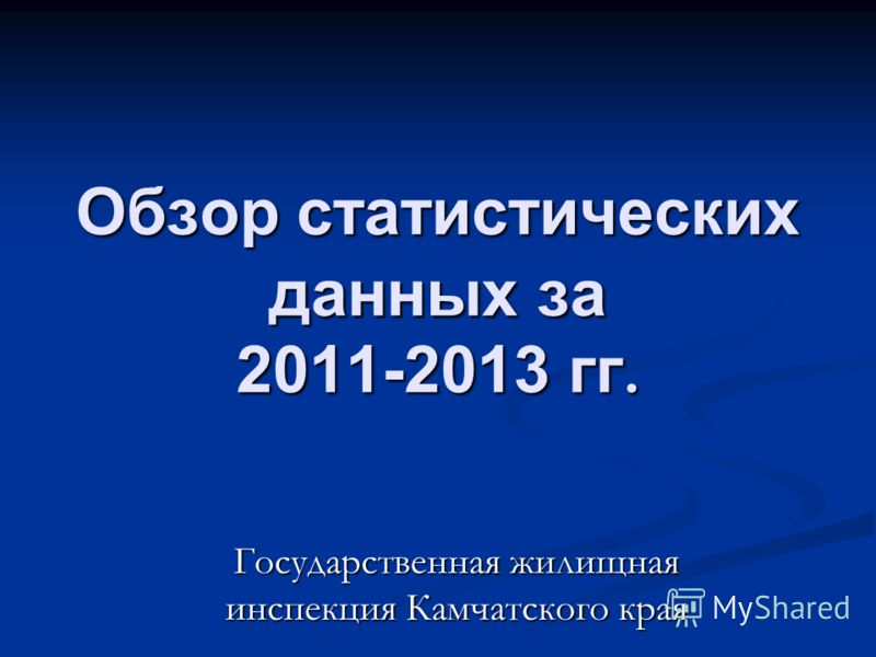 Обзор статистических данных за 2011-2013 гг. Государственная жилищная инспекция Камчатского края