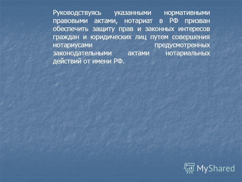 Руководствуясь указанными нормативными правовыми актами, нотариат в РФ призван обеспечить защиту прав и законных интересов граждан и юридических лиц путем совершения нотариусами предусмотренных законодательными актами нотариальных действий от имен