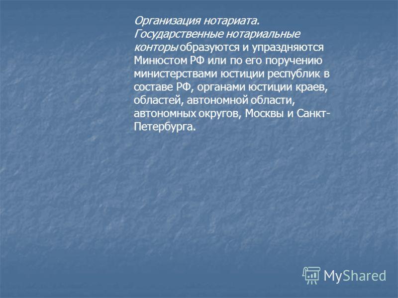 Организация нотариата. Государственные нотариальные конторы образуются и упраздняются Минюстом РФ или по его поручению министерствами юстиции республик в составе РФ, органами юстиции краев, областей, автономной области, автономных округов, Москвы и