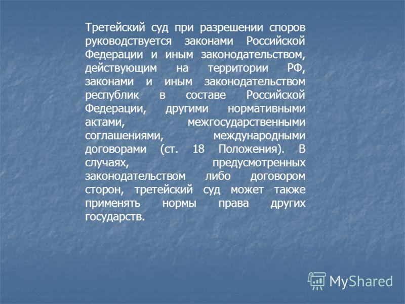 Третейский суд при разрешении споров руководствуется законами Российской Федерации и иным законодательством, действующим на территории РФ, законами и иным законодательством республик в составе Российской Федерации, другими нормативными актами, межгос
