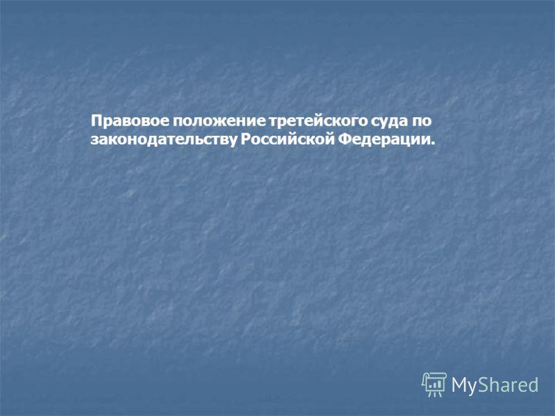 Правовое положение третейского суда по законодательству Российской Федерации.