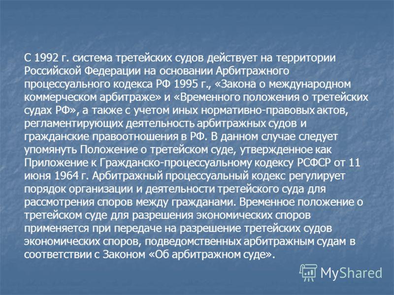 С 1992 г. система третейских судов действует на территории Российской Федерации на основании Арбитражного процессуального кодекса РФ 1995 г., «Закона о международном коммерческом арбитраже» и «Временного положения о третейских судах РФ», а также с уч