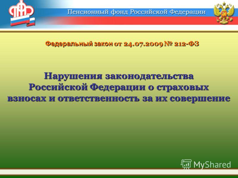 Федеральный закон от 24.07.2009 212-ФЗ Нарушения законодательства Российской Федерации о страховых взносах и ответственность за их совершение