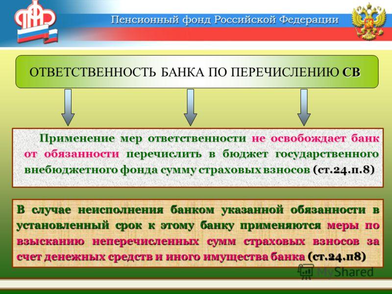 Применение мер ответственности не освобождает банк от обязанности перечислить в бюджет государственного внебюджетного фонда сумму страховых взносов (ст.24.п.8) В случае неисполнения банком указанной обязанности в установленный срок к этому банку прим