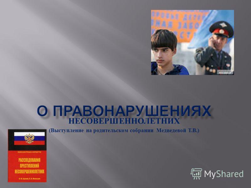 НЕСОВЕРШЕННОЛЕТНИХ ( Выступление на родительском собрании Медведевой Т. В.)
