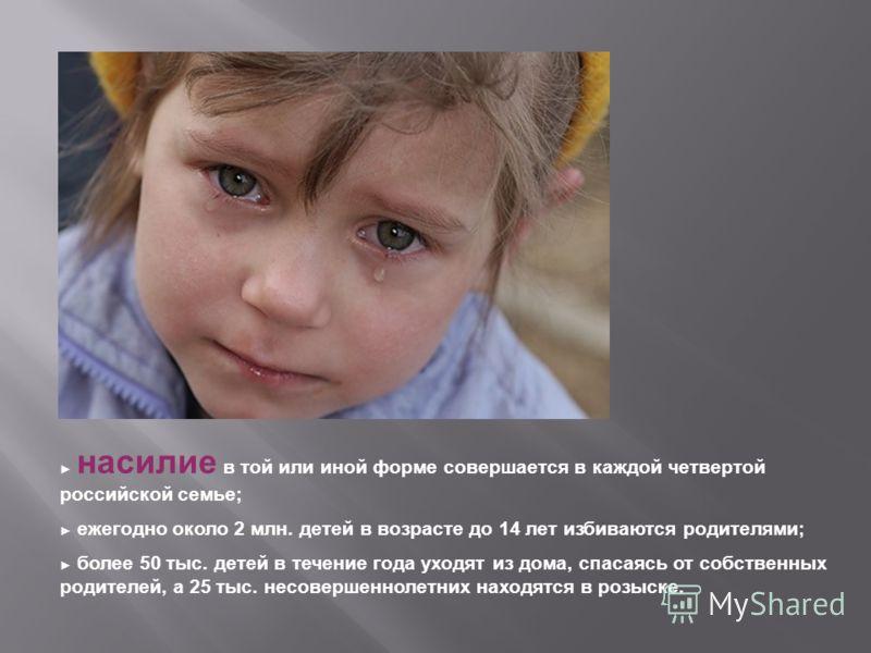 насилие в той или иной форме совершается в каждой четвертой российской семье; ежегодно около 2 млн. детей в возрасте до 14 лет избиваются родителями; более 50 тыс. детей в течение года уходят из дома, спасаясь от собственных родителей, а 25 тыс. несо