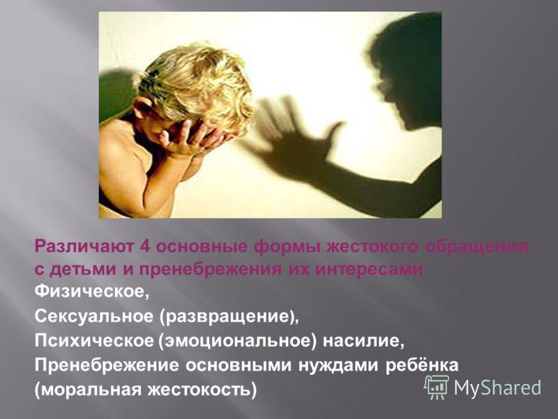 Различают 4 основные формы жестокого обращения с детьми и пренебрежения их интересами Физическое, Сексуальное (развращение ), Психическое (эмоциональное) насилие, Пренебрежение основными нуждами ребёнка (моральная жестокость)